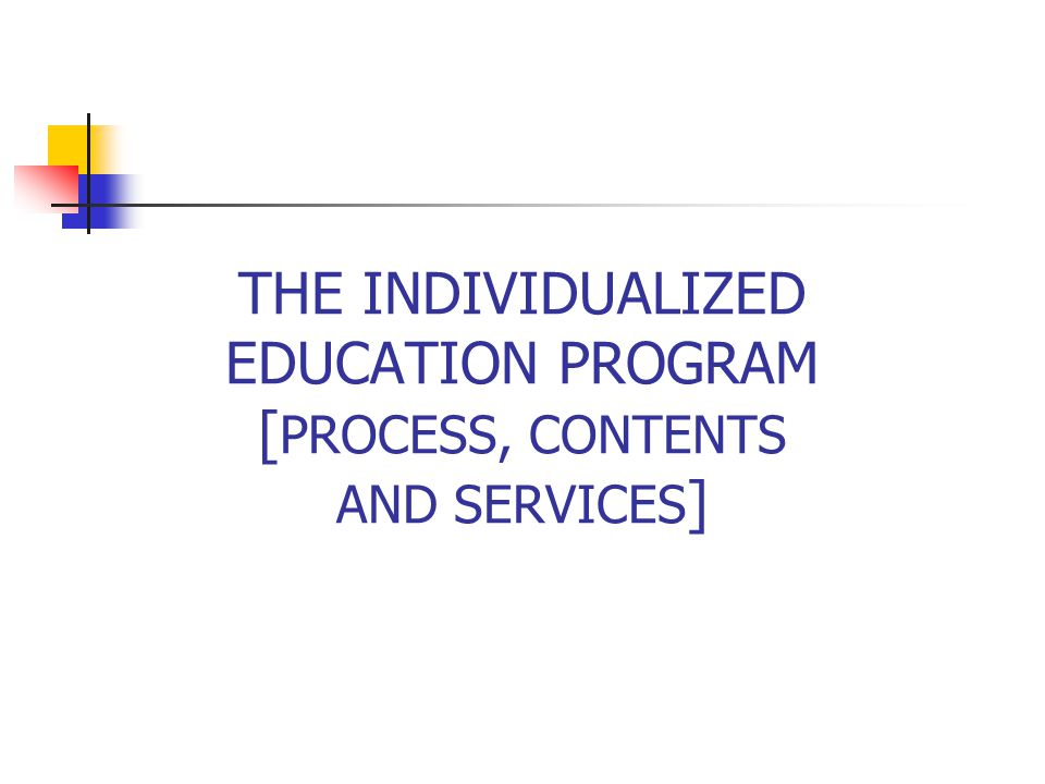 THE INDIVIDUALIZED EDUCATION PROGRAM [PROCESS, CONTENTS AND SERVICES]